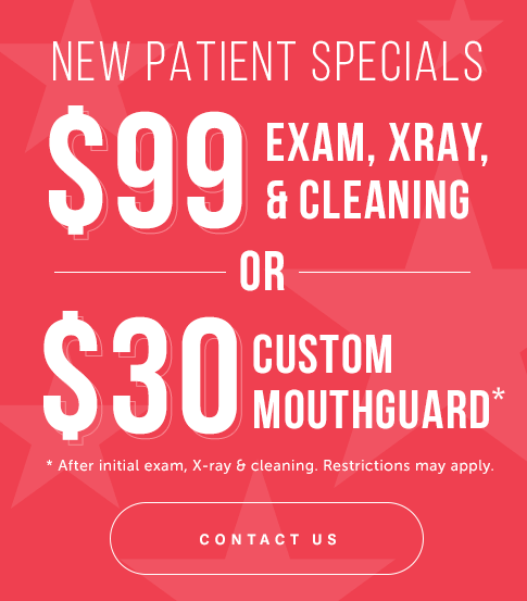 NEW PATIENT SPECIALS: $99 Exam, X-Ray, & Cleaning OR $30 Custom Mouthguard (After initial exam, x-ray, & cleaning. Restrictions may apply.)